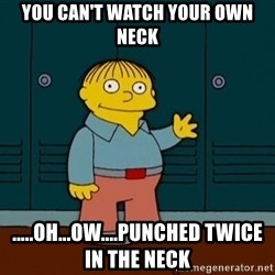 Ralph Wiggum - You can't watch your own neck .....oh...ow....punched twice in the neck
