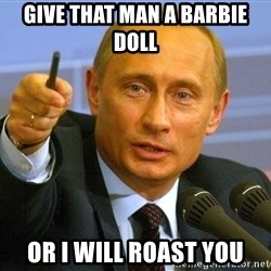 Vladimir Putin pointing - give that man a barbie doll or i will roast you