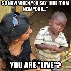 """you mean to tell me black kid - so now when you say """"live from new york..."""" You are """"live""""?"""