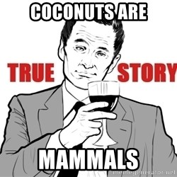 true story - COCONUTS are MAMMALS