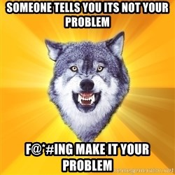 Courage Wolf - Someone tells you its Not your problem F@*#ing make it your problem