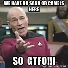 Captain Picard - we have no sand or camels  here so  gtfo!!!