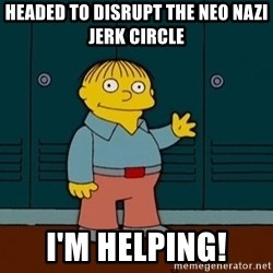 Ralph Wiggum - Headed to disrupt the neo nazi jerk circle i'm helping!