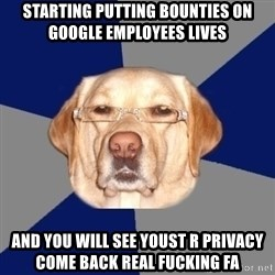 Racist Dog - STARTING PUTTING BOUNTIES ON GOOGLE EMPLOYEES LIVES AND YOU WILL SEE YOUST R PRIVACY COME BACK REAL FUCKING FA