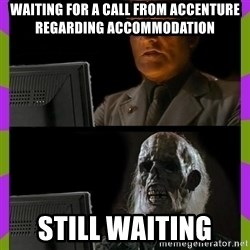 ill just wait here - waiting for a call from Accenture regarding accommodation  still waiting
