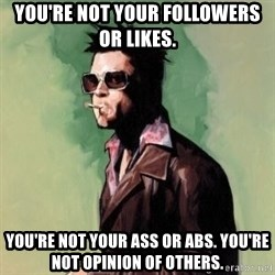 Tyler Durden 2 - You're not your followers or likes.  You're not your ass or abs. You're not opinion of others.