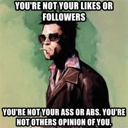 Tyler Durden 2 - You're not your likes or followers You're not your ass or abs. You're not others opinion of you.