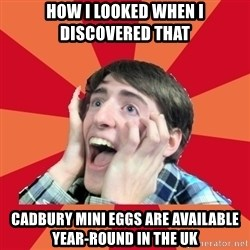 Super Excited - How i looked when i discovered thaT Cadbury Mini eggs are available year-round in the uk