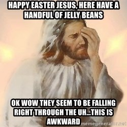 Facepalm Jesus - Happy Easter Jesus, here have a handful of jelly beans ok wow they seem to be falling right through the uh...this is awkward
