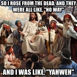 "storytime jesus - So i rose from the dead, and they were all like, ""no way"" And i was like, ""YAHWEh"""