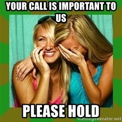Laughing Girls  - your call is important to us please hold