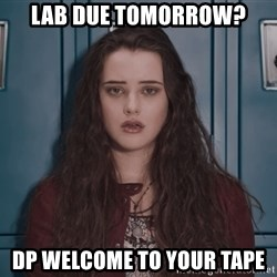Welcome to your tape traitor - Lab due tomorrow? dp Welcome to your tape