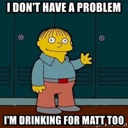 Ralph Wiggum - I don't have a problem I'm drinking for matt too