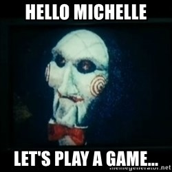 SAW - I wanna play a game - HELLO MICHELLE LET'S PLAY A GAME...