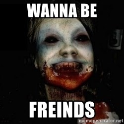 scary meme - Wanna be Freinds