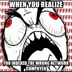 Maximum Fffuuu - WHEN YOU REALIZE yOU INDEXED THE WRONG NETWORK COMPUTER