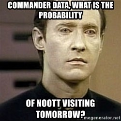 Star Trek Data - COMMANder data, what is the PROBABILITY Of Noott visiting TOMORROW?