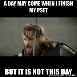 But it is not this Day ARAGORN - A day may come when i finish my pset but it is not this day