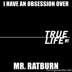 true life - I have an obsessiOn over Mr. RatBurn