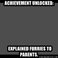 Achievement Unlocked - Achievement unlocked:   EXPLAINED FUrRIES to parents.