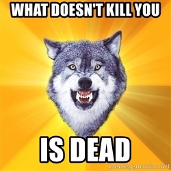 Courage Wolf - What doesn't kill you Is dead