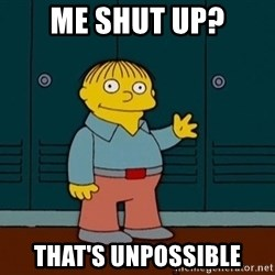 Ralph Wiggum - ME shut up? That's unpossible