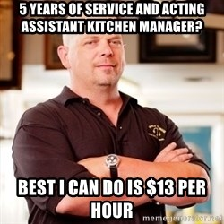 Rick Harrison - 5 years of service and acting assistant kitchen manaGer?  Best i can do is $13 per hour