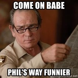 Tommy Lee Jones  - Come on babe Phil's way funnier