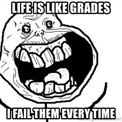 Happy Forever Alone - Life is like grades I fail them every time