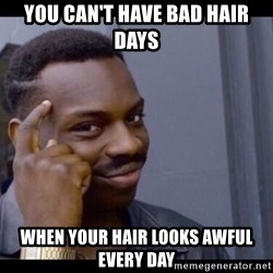 You Can't If You Don't - YoU can't have bad hair days When your hair looks awful every day
