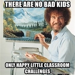 SAD BOB ROSS - there are no bad kids only happy little classroom challenges
