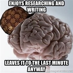 Scumbag Brain - enjoys researching and writing leaves it to the last minute anyway