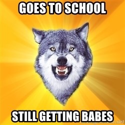 Courage Wolf - GoEs to school Still getting babes