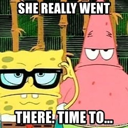 Serious Spongebob - She really went There. Time to...