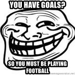 Troll Faceee - you have goals? so you must be playing football