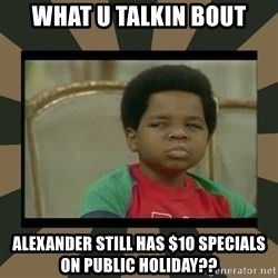 What you talkin' bout Willis  - what u talkin bout alexander still has $10 specials on public holiday??