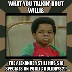 What you talkin' bout Willis  - what you talkin' bout willis the alexander still has $10 specials on public holidays??