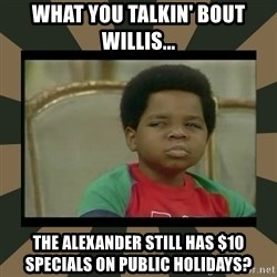 What you talkin' bout Willis  - what you talkin' bout willis... the alexander still has $10 specials on public holidays?