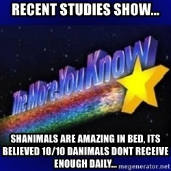 The more you know - Recent studies show... Shanimals are amazing in bed, its believed 10/10 danimals dont RECEIVE enough daily...