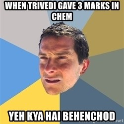 Bear Grylls - when trivedi gave 3 marks in chem yeh kya hai behenchod