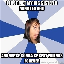 Annoying Facebook Girl - I JUST MET MY BIG SISTER 5 MINUTES AGO AND WE'RE GONNA BE BEST FRIENDS FOREVER