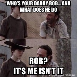 Walking Dead Carl  - Who's your Daddy rob... and What does he do Rob?                                             It's me isn't it