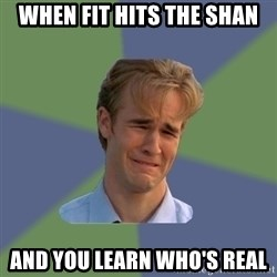 Sad Face Guy - When fit hIts the shan And you learn who's real