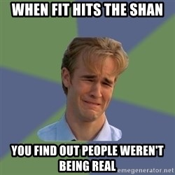Sad Face Guy - When fit hits the shan You find out people weren't being real