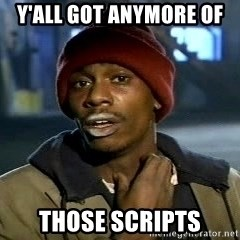 Y'all got anymore - Y'all got anymore of  those scripts