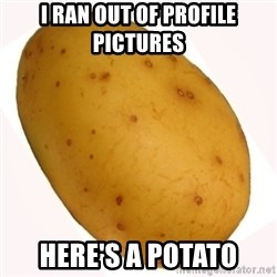 potato meme - I ran out of profile pictures Here's a potato