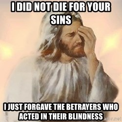 Facepalm Jesus - I did not die for your sins i just forgave the betrayers who acted in their blindness