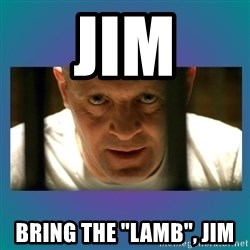 "Hannibal lecter - Jim Bring the ""lamb"", jim"
