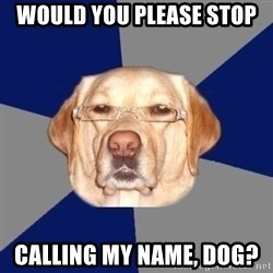 Racist Dog - Would you please stop  calling my name, dog?