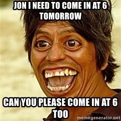 Crazy funny - jon i need to come in at 6 tomorrow can you please come in at 6 too
